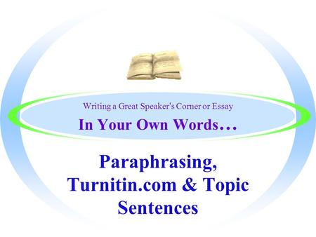 Writing a Great Speaker's Corner or Essay In Your Own Words … Paraphrasing, Turnitin.com & Topic Sentences.