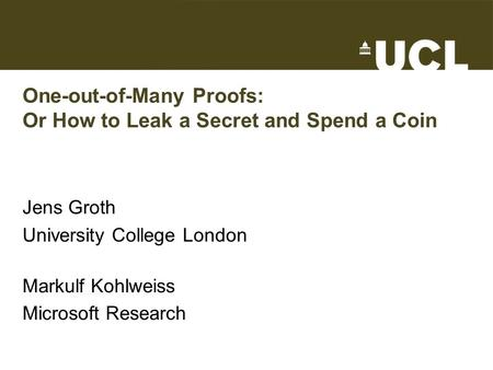 One-out-of-Many Proofs: Or How to Leak a Secret and Spend a Coin Jens Groth University College London Markulf Kohlweiss Microsoft Research TexPoint fonts.