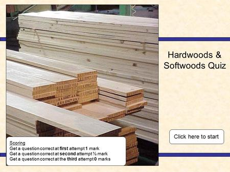 Hardwoods & Softwoods Quiz Scoring Get a question correct at first attempt 1 mark Get a question correct at second attempt ½ mark Get a question correct.