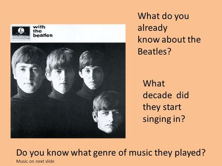 What do you already know about the Beatles? What decade did they start singing in? Do you know what genre of music they played? Music on next slide.