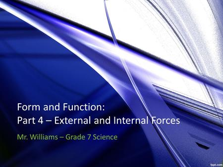 Form and Function: Part 4 – External and Internal Forces Mr. Williams – Grade 7 Science.