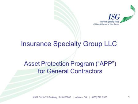 "1 Insurance Specialty Group LLC Asset Protection Program (""APP"") for General Contractors 4501 Circle 75 Parkway, Suite F6200 