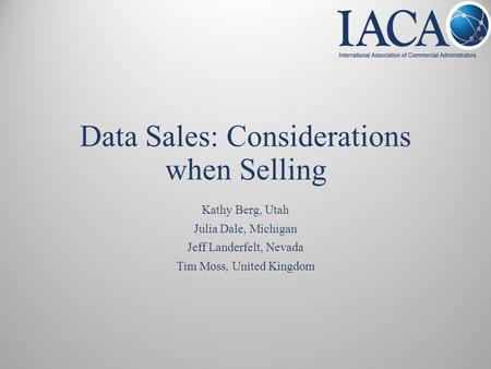 Data Sales: Considerations when Selling Kathy Berg, Utah Julia Dale, Michigan Jeff Landerfelt, Nevada Tim Moss, United Kingdom.