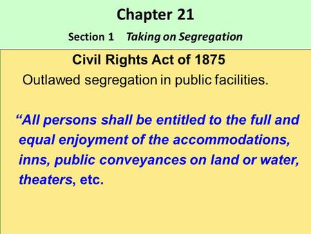 "Chapter 21 Section 1 Taking on Segregation Civil Rights Act of 1875 Outlawed segregation in public facilities. ""All persons shall be entitled to the full."