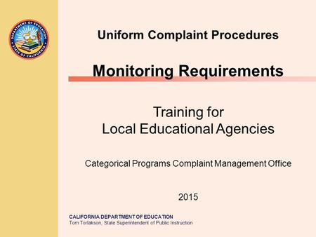 CALIFORNIA DEPARTMENT OF EDUCATION Tom Torlakson, State Superintendent of Public Instruction Uniform Complaint Procedures Monitoring Requirements Training.