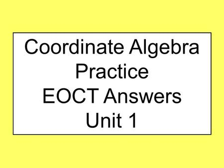 Coordinate Algebra Practice EOCT Answers Unit 1. #1 Unit 1 A rectangle has a length of 12 m and a width of 400 cm. What is the perimeter of the rectangle?