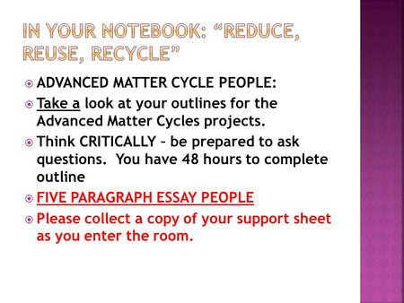 ADVANCED MATTER CYCLE PEOPLE:  Take a look at your outlines for the Advanced Matter Cycles projects.  Think CRITICALLY – be prepared to ask questions.