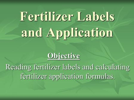Fertilizer Labels and Application Objective Reading fertilizer labels and calculating fertilizer application formulas.