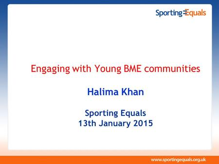 Engaging with Young BME communities Halima Khan Sporting Equals 13th January 2015.