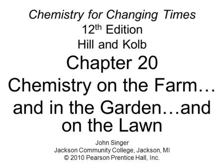 Chemistry for Changing Times 12 th Edition Hill and Kolb Chapter 20 Chemistry on the Farm… and in the Garden…and on the Lawn John Singer Jackson Community.
