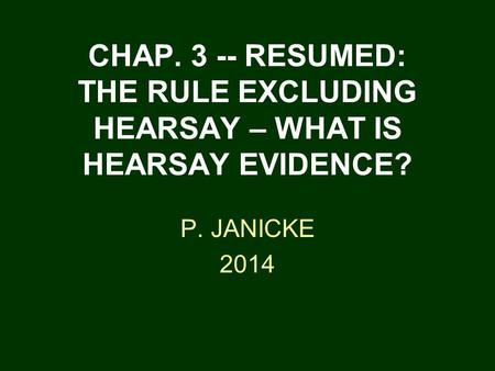 CHAP. 3 -- RESUMED: THE RULE EXCLUDING HEARSAY – WHAT IS HEARSAY EVIDENCE? P. JANICKE 2014.