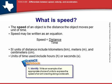 What is speed? The speed of an object is the distance the object moves per unit of time. Speed may be written as an equation.