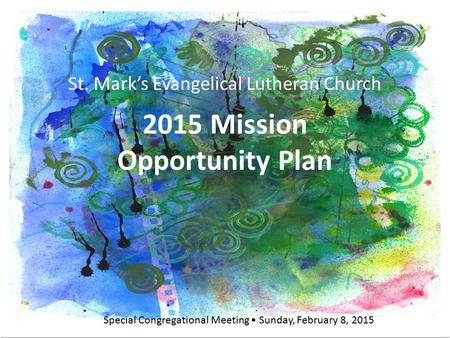 St. Mark's Evangelical Lutheran Church 2015 Mission Opportunity Plan Special Congregational Meeting Sunday, February 8, 2015 St. Mark's Evangelical Lutheran.