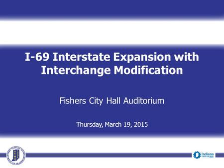I-69 Interstate Expansion with Interchange Modification Fishers City Hall Auditorium Thursday, March 19, 2015.