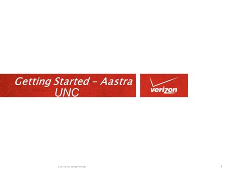 © 2011 Verizon. All Rights Reserved. Getting Started - Aastra 1 UNC.