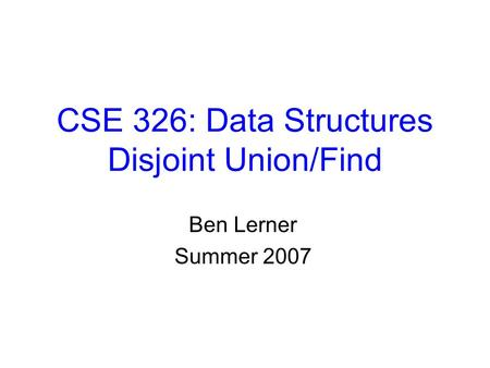 CSE 326: Data Structures Disjoint Union/Find Ben Lerner Summer 2007.