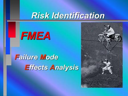 Failure Mode Effects Analysis Effects Analysis Risk Identification FMEA Risk Identification FMEA.