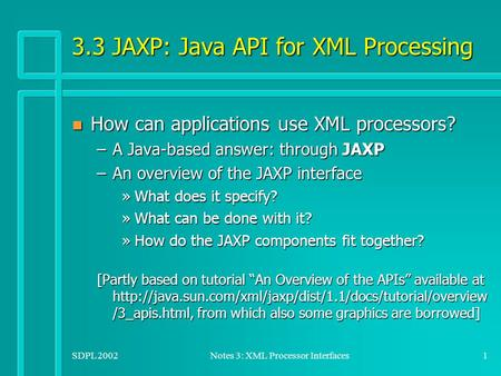 SDPL 2002Notes 3: XML Processor Interfaces1 3.3 JAXP: Java API for XML Processing n How can applications use XML processors? –A Java-based answer: through.