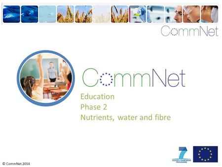 © CommNet 2014 Education Phase 2 Nutrients, water and fibre.