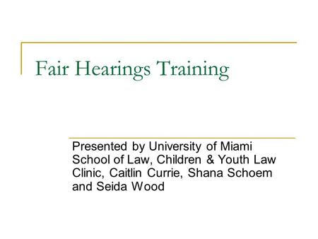 Fair Hearings Training Presented by University of Miami School of Law, Children & Youth Law Clinic, Caitlin Currie, Shana Schoem and Seida Wood.