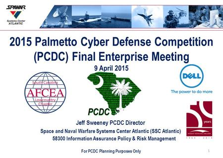 2015 Palmetto Cyber Defense Competition (PCDC) Final Enterprise Meeting 9 April 2015 Jeff Sweeney PCDC Director Space and Naval Warfare Systems Center.