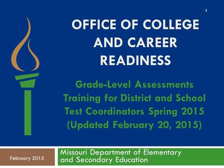 OFFICE OF COLLEGE AND CAREER READINESS Missouri Department of Elementary and Secondary Education February 2015 Grade-Level Assessments Training for District.
