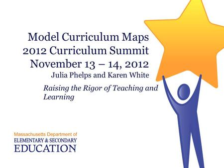 Model Curriculum Maps 2012 Curriculum Summit November 13 – 14, 2012 Julia Phelps and Karen White Raising the Rigor of Teaching and Learning.