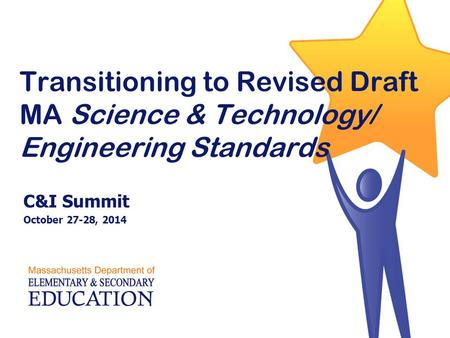 Transitioning to Revised Draft MA Science & Technology/ Engineering Standards C&I Summit October 27-28, 2014.