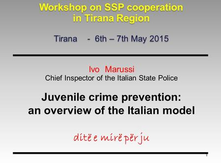 1 Ivo Marussi Chief Inspector of the Italian State Police Juvenile crime prevention: an overview of the Italian model ditë e mirë për ju Workshop on SSP.