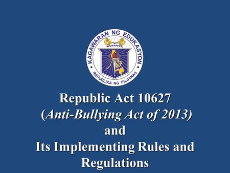 Republic Act 10627 (Anti-Bullying Act of 2013) and Its Implementing Rules and Regulations.