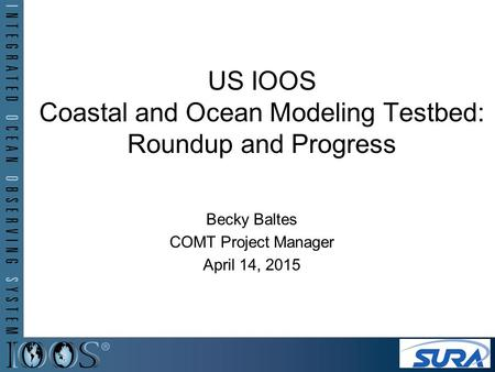 US IOOS Coastal and Ocean Modeling Testbed: Roundup and Progress Becky Baltes COMT Project Manager April 14, 2015.