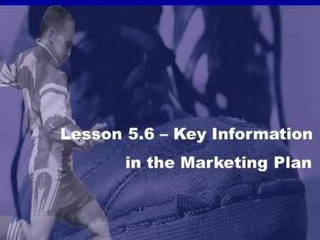 Lesson 5.6 – Key Information in the Marketing Plan.