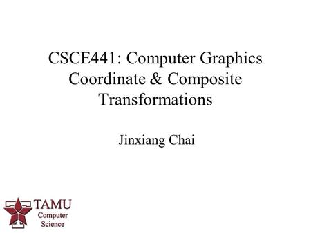 Jinxiang Chai CSCE441: Computer Graphics Coordinate & Composite Transformations 0.