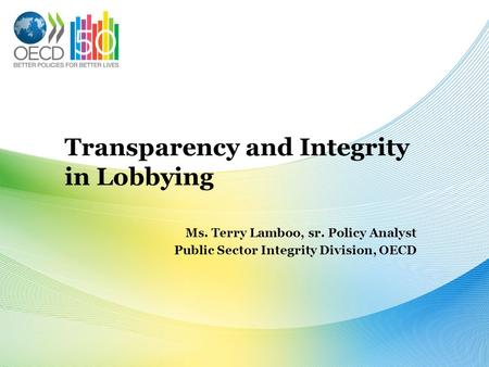 Transparency and Integrity in Lobbying Ms. Terry Lamboo, sr. Policy Analyst Public Sector Integrity Division, OECD.