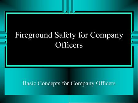 Fireground Safety for Company Officers Basic Concepts for Company Officers.