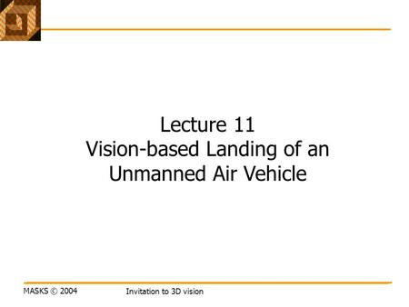 MASKS © 2004 Invitation to 3D vision Lecture 11 Vision-based Landing of an Unmanned Air Vehicle.