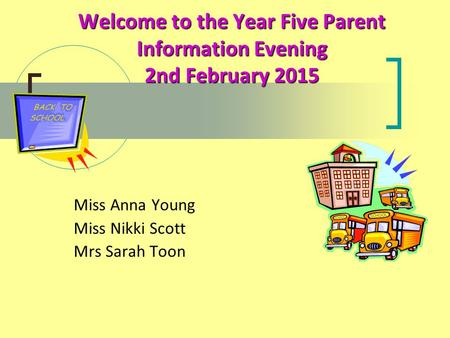 Welcome to the Year Five Parent Information Evening 2nd February 2015 Miss Anna Young Miss Nikki Scott Mrs Sarah Toon.