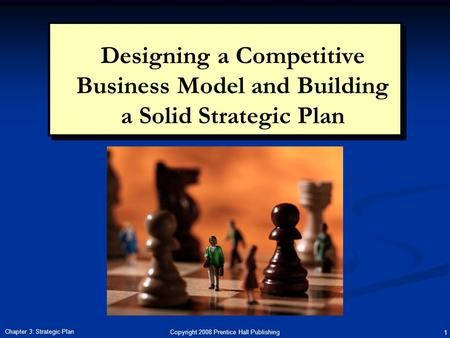 Copyright 2008 Prentice Hall Publishing 1 Chapter 3: Strategic Plan Designing a Competitive Business Model and Building a Solid Strategic Plan.