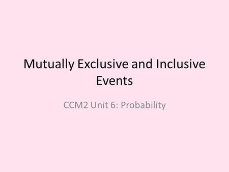 Mutually Exclusive and Inclusive Events CCM2 Unit 6: Probability.