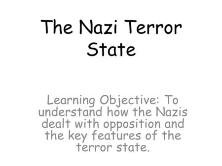 The Nazi Terror State Learning Objective: To understand how the Nazis dealt with opposition and the key features of the terror state.