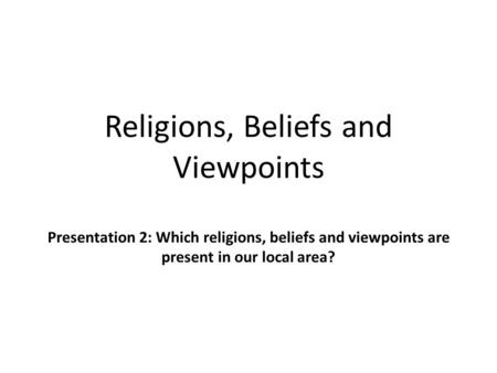 Religions, Beliefs and Viewpoints Presentation 2: Which religions, beliefs and viewpoints are present in our local area?