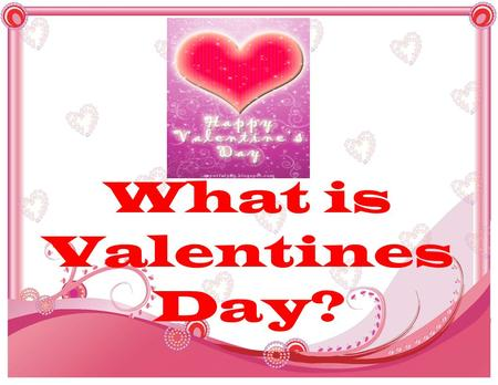 What is Valentines Day?. Valentines Day is a day to express your love, and to celebrate the spirit of love. It is written or other artistic work, message,