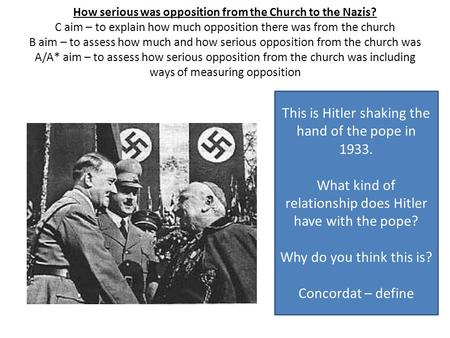 How serious was opposition from the Church to the Nazis? C aim – to explain how much opposition there was from the church B aim – to assess how much and.