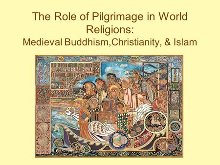 The Role of Pilgrimage in World Religions: Medieval Buddhism,Christianity, & Islam.
