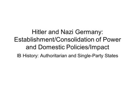Hitler and Nazi Germany: Establishment/Consolidation of Power and Domestic Policies/Impact IB History: Authoritarian and Single-Party States.