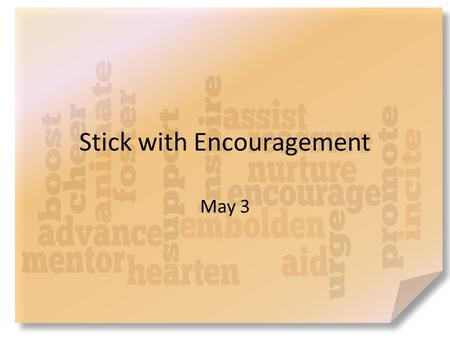 Stick with Encouragement May 3. What do you think? Who has been the most encouraging person in your life? Encouragement strengthens relationships. – Barnabas.