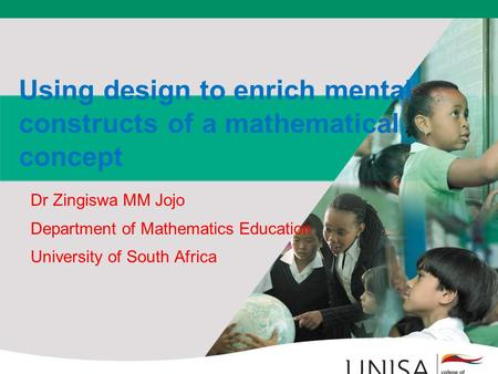 Using design to enrich mental constructs of a mathematical concept Dr Zingiswa MM Jojo Department of Mathematics Education University of South Africa.