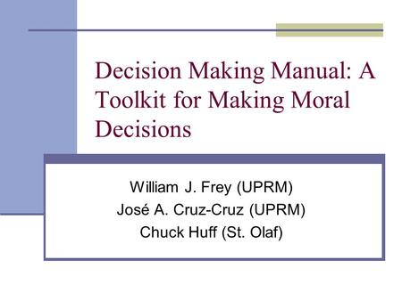 Decision Making Manual: A Toolkit for Making Moral Decisions William J. Frey (UPRM) José A. Cruz-Cruz (UPRM) Chuck Huff (St. Olaf)