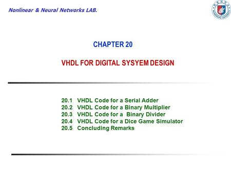 Nonlinear & Neural Networks LAB. CHAPTER 20 VHDL FOR DIGITAL SYSYEM DESIGN 20.1VHDL Code for a Serial Adder 20.2VHDL Code for a Binary Multiplier 20.3VHDL.