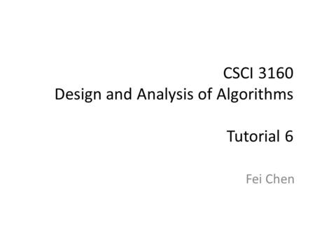 CSCI 3160 Design and Analysis of Algorithms Tutorial 6 Fei Chen.